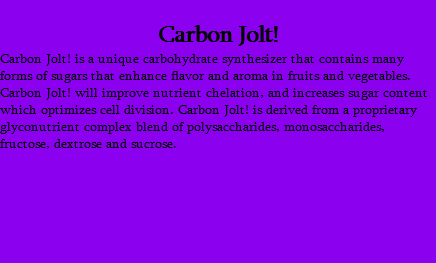 Carbon Jolt! Carbon Jolt! is a unique carbohydrate synthesizer that contains many forms of sugars that enhance flavor and aroma in fruits and vegetables. Carbon Jolt! will improve nutrient chelation, and increases sugar content which optimizes cell division. Carbon Jolt! is derived from a proprietary glyconutrient complex blend of polysaccharides, monosaccharides, fructose, dextrose and sucrose.
