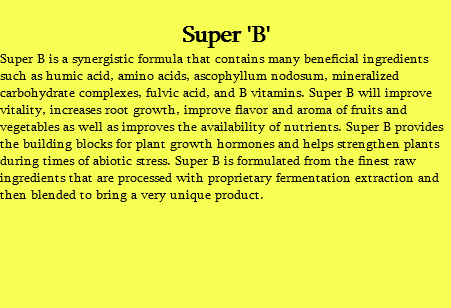 Super 'B' Super B is a synergistic formula that contains many beneficial ingredients such as humic acid, amino acids, ascophyllum nodosum, mineralized carbohydrate complexes, fulvic acid, and B vitamins. Super B will improve vitality, increases root growth, improve flavor and aroma of fruits and vegetables as well as improves the availability of nutrients. Super B provides the building blocks for plant growth hormones and helps strengthen plants during times of abiotic stress. Super B is formulated from the finest raw ingredients that are processed with proprietary fermentation extraction and then blended to bring a very unique product.