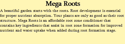 Mega Roots A beautiful garden starts with the roots. Root development is essential for proper nutrient absorption. Your plants are only as good as their root structure. Mega Roots is an affordable root zone conditioner that contains key ingredients that assist in root zone formation for improved nutrient and water uptake when added during root formation stage.