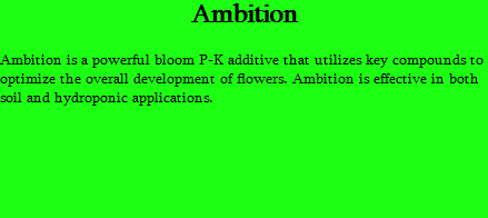 Ambition Ambition is a powerful bloom P-K additive that utilizes key compounds to optimize the overall development of flowers. Ambition is effective in both soil and hydroponic applications.
