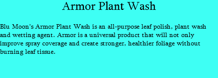 Armor Plant Wash Blu Moon's Armor Plant Wash is an all-purpose leaf polish, plant wash and wetting agent. Armor is a universal product that will not only improve spray coverage and create stronger, healthier foliage without burning leaf tissue.