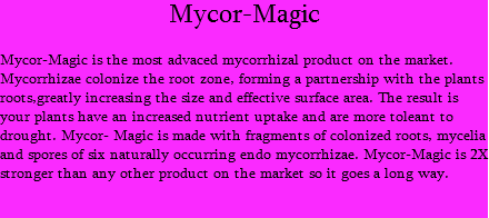 Mycor-Magic Mycor-Magic is the most advaced mycorrhizal product on the market. Mycorrhizae colonize the root zone, forming a partnership with the plants roots,greatly increasing the size and effective surface area. The result is your plants have an increased nutrient uptake and are more toleant to drought. Mycor- Magic is made with fragments of colonized roots, mycelia and spores of six naturally occurring endo mycorrhizae. Mycor-Magic is 2X stronger than any other product on the market so it goes a long way.