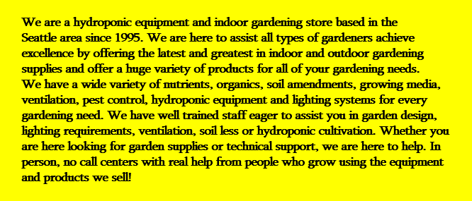 We are a hydroponic equipment and indoor gardening store based in the Seattle area since 1995. We are here to assist all types of gardeners achieve excellence by offering the latest and greatest in indoor and outdoor gardening supplies and offer a huge variety of products for all of your gardening needs. We have a wide variety of nutrients, organics, soil amendments, growing media, ventilation, pest control, hydroponic equipment and lighting systems for every gardening need. We have well trained staff eager to assist you in garden design, lighting requirements, ventilation, soil less or hydroponic cultivation. Whether you are here looking for garden supplies or technical support, we are here to help. In person, no call centers with real help from people who grow using the equipment and products we sell!